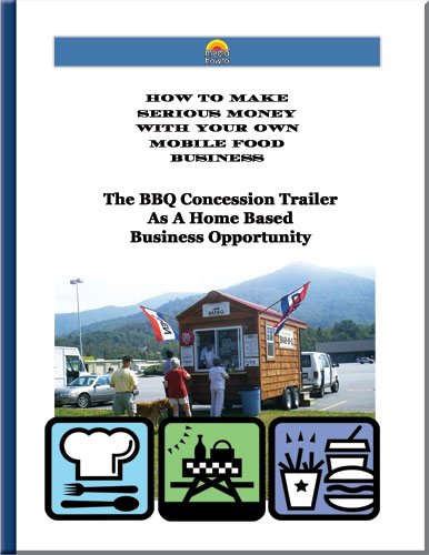 The BBQ Concession Trailer As a Home Based Business Opportunity (How To Make Serious Money With Your
