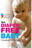 The Diaper-Free Baby: The Natural Toilet Training Alternative: The Natural Toilet Training Alternative for a Happier, Healthier Baby or Toddler