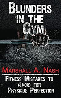 Blunders In The Gym: Fitness Mistakes To Avoid For Physique Perfection by Marshall A Nash ebook deal