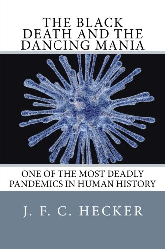 Read Online The Black Death and The Dancing Mania: One Of The Most Deadly Pandemics In Human History pdf