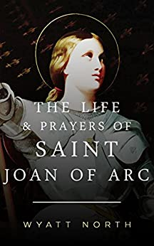 The Life and Prayers of Saint Joan of Arc by [North, Wyatt]