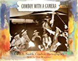 Cowboy With a Camera: Erwin E. Smith, Cowboy Photographer