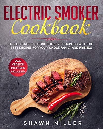 Electric Smoker Cookbook: The Ultimate Electric Smoker Cookbook With The Best Recipes For Your Whole Family And Friends (2020 Version - Pictures Included) by Shawn  Miller