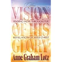 The Vision of His Glory: Finding Hope Through the Revelation of Jesus Christ by Lotz, Anne Graham published by Thomas Nelson (2012)