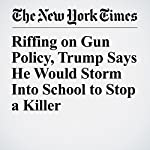 Riffing on Gun Policy, Trump Says He Would Storm Into School to Stop a Killer | Michael D. Shear
