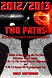 2012/2013 TWO PATHS: End of Days or A New Beginning?: A Guide to Navigating the Corridor Between Maya Dates 12-21-12: The Great Galactic Alignment and 3-31-13: Easter 2013; Judgment Day