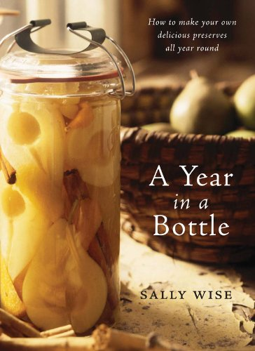 A Year In A Bottle: Preserving and Conserving Fruit and Vegetables Throughout the Year: How to Make Your Own Delicious Preserves All Year Ro - Bottle Years
