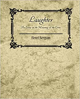 bergson laughter essay meaning comic Laughter: an essay on the meaning of the comic by henri bergson, cloudesley brereton, fred rothwell click here for the lowest price paperback, 9781614277422, 1614277427.