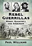 img - for Rebel Guerrillas: Mosby, Quantrill and Anderson book / textbook / text book