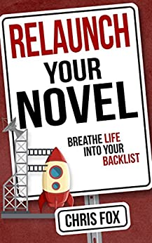 Relaunch Your Novel: Breathe Life Into Your Backlist (Write Faster, Write Smarter Book 6) by [Fox, Chris]