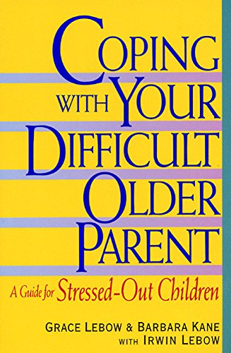 Coping With Your Difficult Older Parent : A Guide for Stressed-Out Children (Caring For Aging Parents)