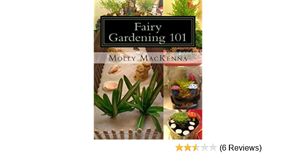 Fairy Gardening 101: A Step By Step Guide To Building Affordable And  Charming Fairy Gardens: Molly MacKenna: 9781492136064: Amazon.com: Books