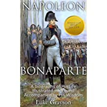 Napoleon Bonaparte: A biography of His Life Illustrated in Art and Accompanied by His Wisdom