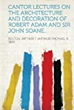 img - for Cantor Lectures on the Architecture and Decoration of Robert Adam and Sir John Soane.. by Bolton Arthur T. (Arthur Thomas) 1864 (2013-01-28) book / textbook / text book
