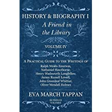 History and Biography I - A Friend in the Library - Volume IV: A Practical Guide to the Writings of Ralph Waldo Emerson, Nathaniel Hawthorne, Henry Wadsworth ... Oliver Wendell Holmes - In Twelve Volumes