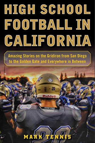 High School Football in California: Amazing Stories on the Gridiron from San Diego to the Golden Gate and Everywhere In Between (Best High School Football Teams In Ma)