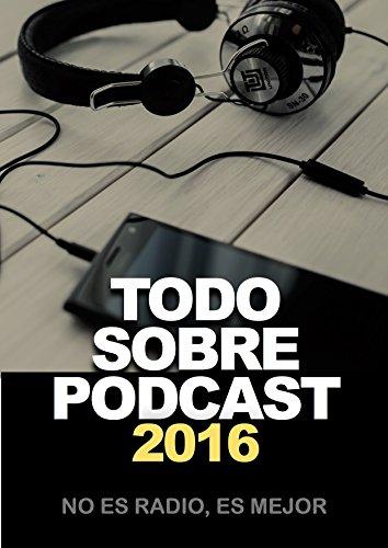 Descargar Libro Todo Sobre Podcast 2016: No Es Radio, Es Mejor Félix Riaño