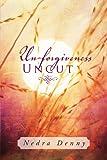 Un-Forgiveness Uncut, Nedra Denny, 146531010X