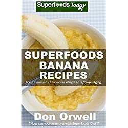 Superfoods Banana Recipes: Over 35 Quick & Easy Gluten Free Low Cholesterol Whole Foods Recipes full of Antioxidants & Phytochemicals (Natural Weight Loss Transformation Book 146)