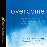 Overcome: Replacing the Lies That Hold Us Down with the Truths That Set Us Free   Clayton King