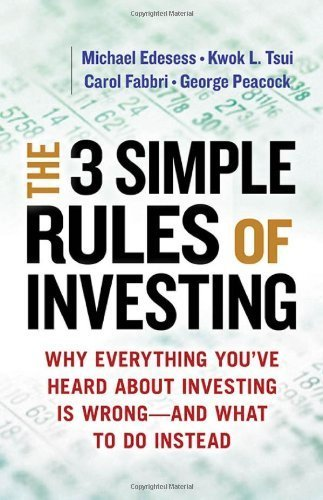 The 3 Simple Rules of Investing: Why Everything You've Heard about Investing Is Wrong and What to Do Instead 1st edition by Michael Edesess, Kwok L. Tsui, Carol Fabbri, George Peacock (2014) Paperback