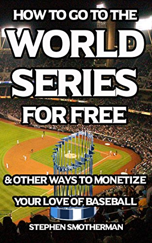 How to Go to the World Series for Free: & Other Ways to Monetize Your Love of Baseball