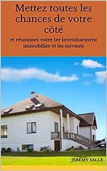 Mettez toutes les chances de votre côté: et réussissez votre 1er investissement immobilier et les suivants (French Edition) by [Salle, Jérémy]