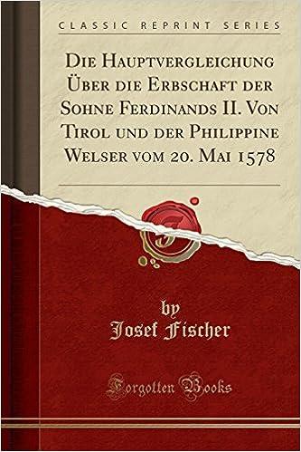 Die Hauptvergleichung Über die Erbschaft der Sohne Ferdinands II. Von Tirol und der Philippine Welser vom 20. Mai 1578 (Classic Reprint)