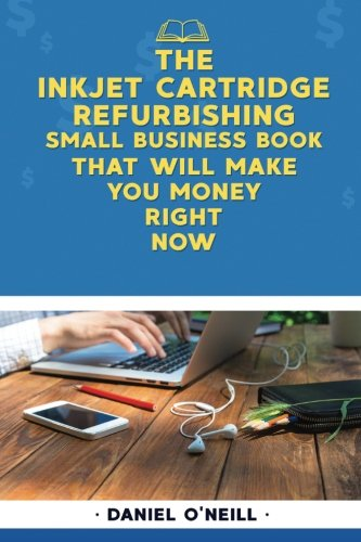 """The Inkjet Cartridge Refurbishing Small Business Book That Will Make You Money R: A """"Sales Funnel"""" Formula to 10X Your Business Even if You Don"""