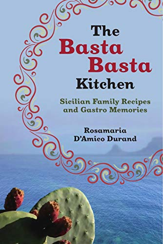 The Basta Basta Kitchen: Sicilian Family Recipes and Gastro Memories by Rosamaria D'Amico Durand