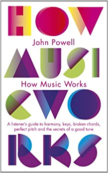 How Music Works: A listener's guide to harmony, keys, broken chords, perfect pitch and the secrets of a good tune (Penguin classics) by [Powell, John]