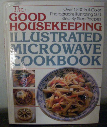 (THE GOOD HOUSEKEEPING ILLUSTRATED MICROWAVE COOKBOOK OVER 1,500 FULL-COLOR PHOTOGRAPHS ILLUSTRATING 500 STEP-BY-STEP RECIPES)