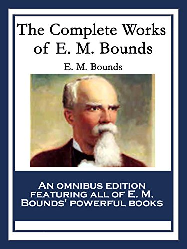 The Complete Works of E. M. Bounds: Power Through Prayer; Prayer and Praying Men; The Essentials of Prayer; The Necessity of Prayer; The Possibilities ... Purpose in Prayer; The Weapon of Prayer ()