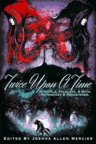 Book cover from Twice Upon A Time: Fairytale, Folklore, & Myth. Reimagined & Remastered. by Joshua Allen Mercier