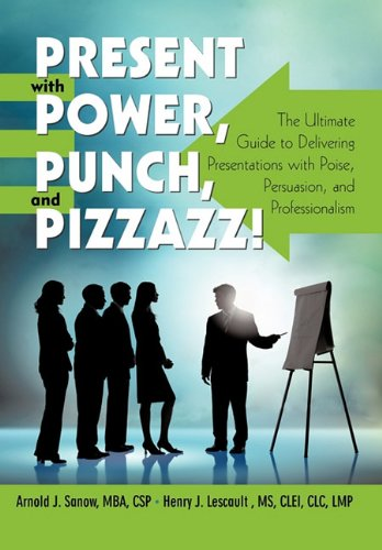 Present with Power, Punch, and Pizzazz!: The Ultimate Guide to Delivering Presentations with Poise, Persuasion, and Prof