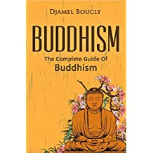 Buddhism: The Complete Guide Of Buddhism, 2nd Edition, Everything You Need To Know To Practice Buddhist Teachings In Your Everyday Life