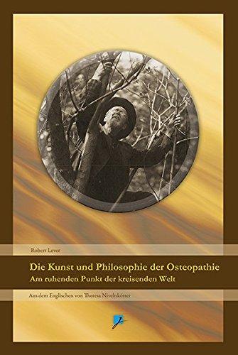 Die Kunst und Philosophie der Osteopathie: Am ruhenden Punkt der kreisenden Welt