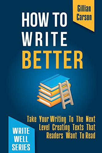 How To Write Better: Take Your Writing To The Next Level Creating Texts That Readers Want To Read (Write well) (Volume 2)