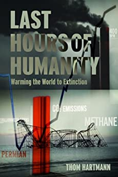 The Last Hours of Humanity: Warming the World to Extinction by [Hartmann, Thom]