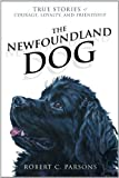 The Newfoundland Dog: True Stories of Courage, Loyalty, and Friendship by Robert C. Parsons (Jan 27 2012)