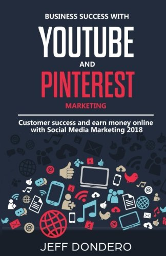 Business Success with Youtube and Pinterest Marketing: Customer Success and earn money online with Social Media Marketing 2018