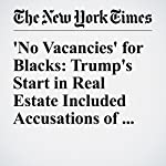 'No Vacancies' for Blacks: Trump's Start in Real Estate Included Accusations of Bias | Jonathan Mahler,Steve Eder