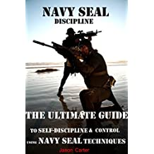 NAVY SEAL DISCIPLINE; The Ultimate Guide to Self-Discipline & Control like a US NAVY SEAL: Gain Incredible Self Confidence, Motivation & Discipline.: Self-Discipline: ... Guide (NAVY SEAL WARRIOR GUIDES Book 1)