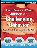 How to Reach and Teach Children with Challenging Behavior: Practical, Ready-to-Use Interventions That Work (Grades K-8)