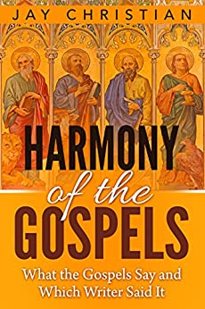 Harmony of The Gospels: What the Gospels Say and Which Writer Said It by [Christian, Jay]