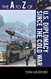 The A to Z of U. S. Diplomacy since the Cold War, Tom Lansford, 0810875543