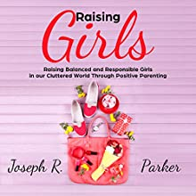 Raising Girls: Raising Balanced and Responsible Girls in Our Cluttered World Through Positive Parenting Audiobook by Joseph R. Parker Narrated by Sean Posvistak