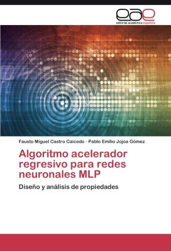 Algoritmo acelerador regresivo para redes neuronales MLP: Diseño y analisis de propiedades (Spanish Edition) [Fausto Miguel Castro Caicedo - Pablo Emilio Jojoa Gomez] (Tapa Blanda)