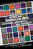 African American Arts: Activism, Aesthetics, and Futurity (The Griot Project Book Series)