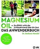 Magnesium Oil - Das Anwenderbuch: So effektiv wirkt das Schlüsselmineral über die Haut